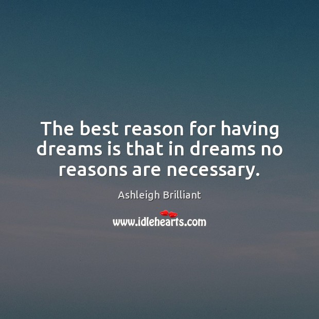 The best reason for having dreams is that in dreams no reasons are necessary. Ashleigh Brilliant Picture Quote