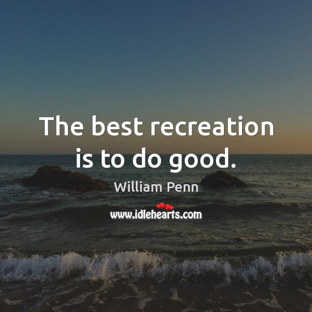 Image, The best recreation is to do good.