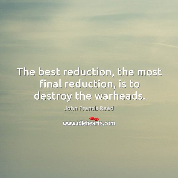 The best reduction, the most final reduction, is to destroy the warheads. Image
