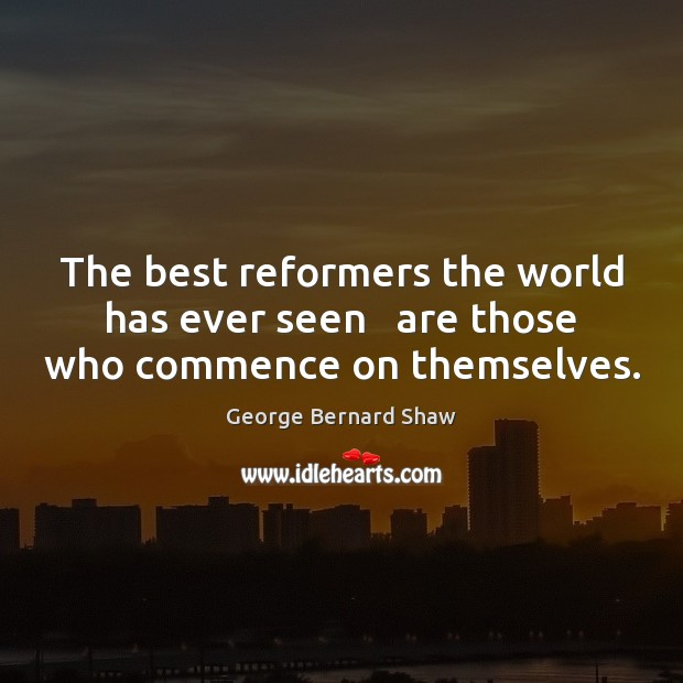 The best reformers the world has ever seen   are those who commence on themselves. Image