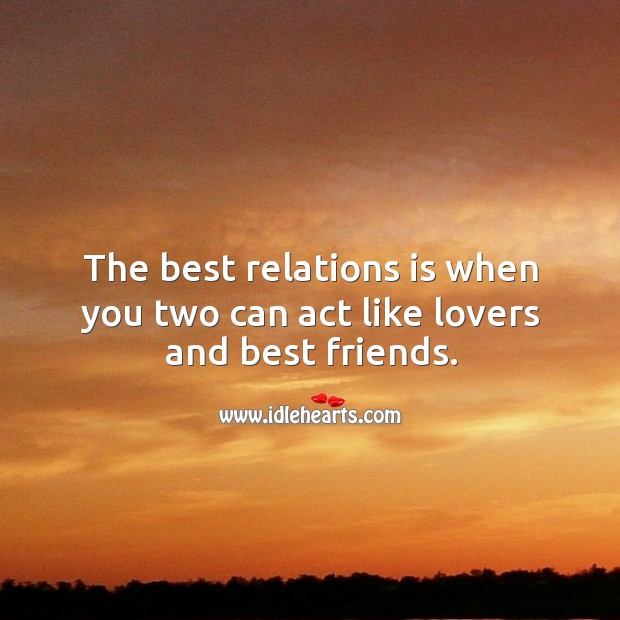 The best relations is when you two can act like lovers and best friends. Image