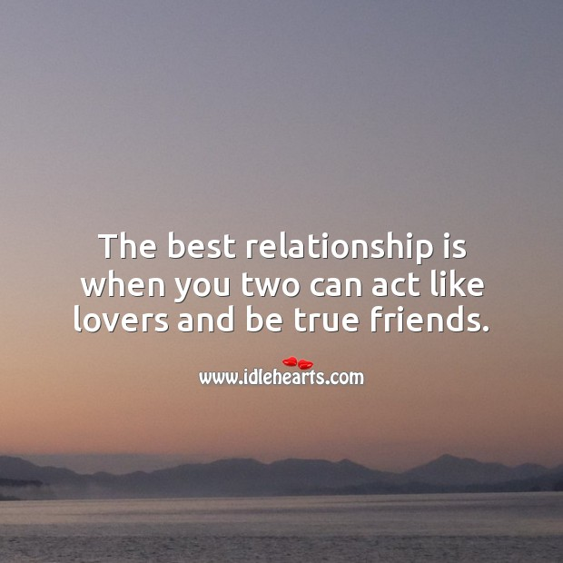 The best relationship is when you two can act like lovers and be true friends. Relationship Quotes Image
