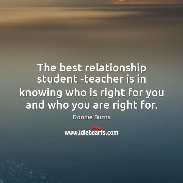 The best relationship student -teacher is in knowing who is right for Teacher Quotes Image