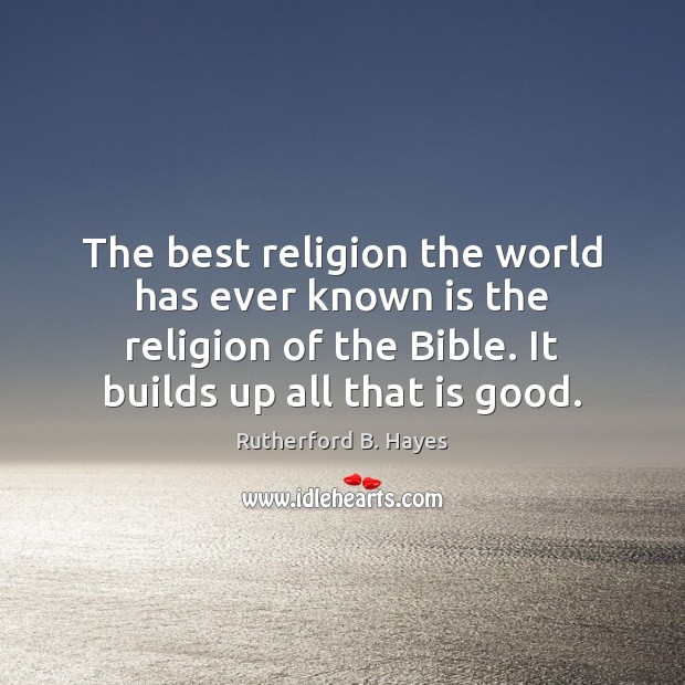 The best religion the world has ever known is the religion of Rutherford B. Hayes Picture Quote