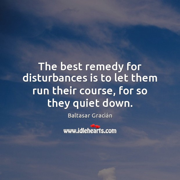 The best remedy for disturbances is to let them run their course, for so they quiet down. Image