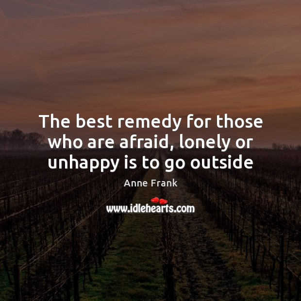 The best remedy for those who are afraid, lonely or unhappy is to go outside Image