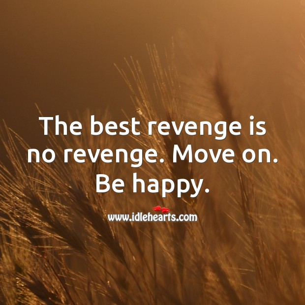 The best revenge is no revenge. Move on. Be happy. Revenge Quotes