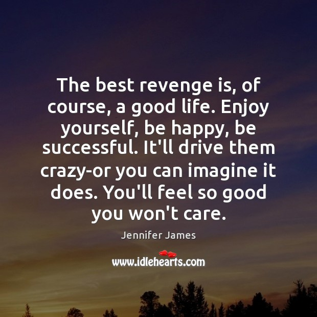 The best revenge is, of course, a good life. Enjoy yourself, be Jennifer James Picture Quote