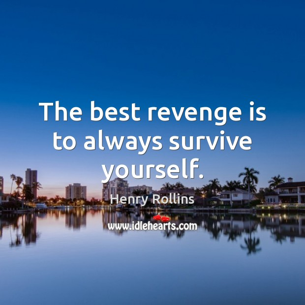 The best revenge is to always survive yourself. Revenge Quotes