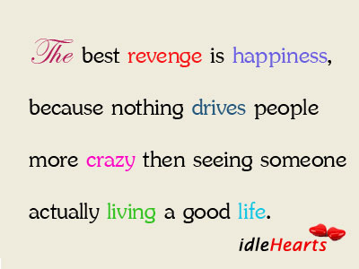 The Best Revenge Is Happiness, Because Nothing…