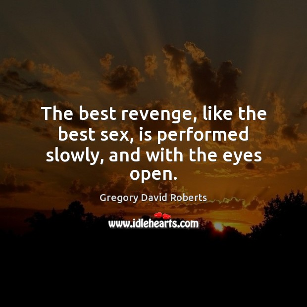 The best revenge, like the best sex, is performed slowly, and with the eyes open. Gregory David Roberts Picture Quote