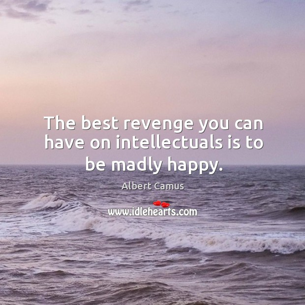 Image, The best revenge you can have on intellectuals is to be madly happy.