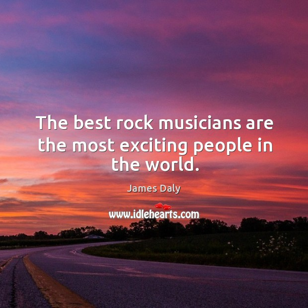 The best rock musicians are the most exciting people in the world. James Daly Picture Quote
