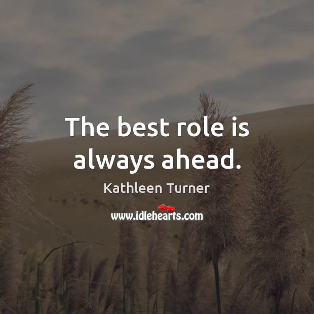 The best role is always ahead. Image