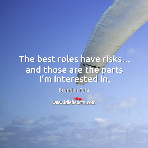 The best roles have risks… and those are the parts I'm interested in. Image