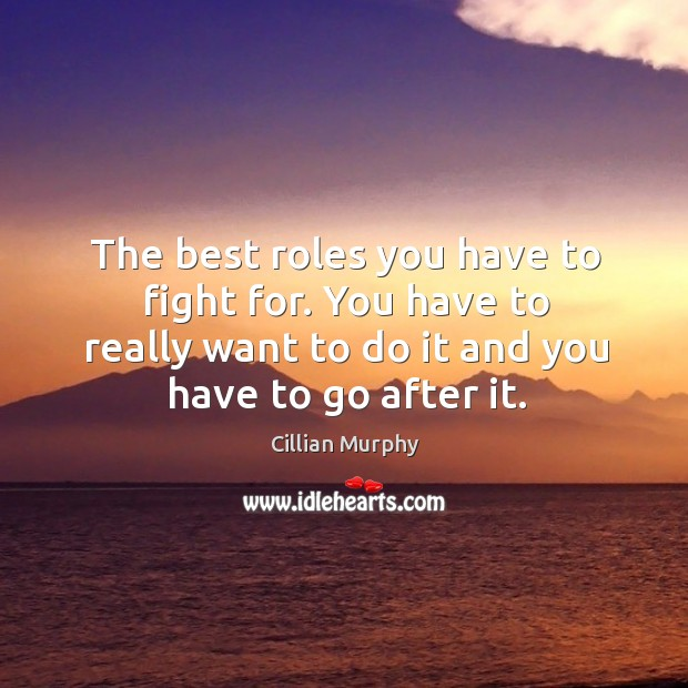 The best roles you have to fight for. You have to really want to do it and you have to go after it. Image