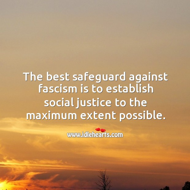 The best safeguard against fascism is to establish social justice to the maximum extent possible. Image