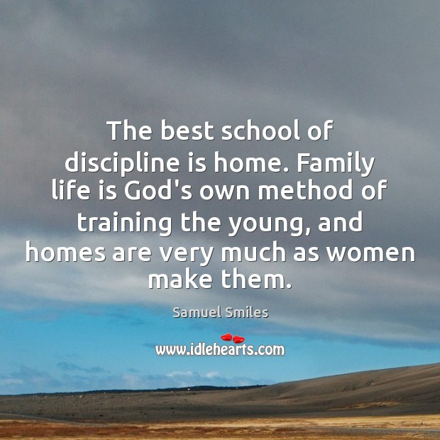 The best school of discipline is home. Family life is God's own Samuel Smiles Picture Quote
