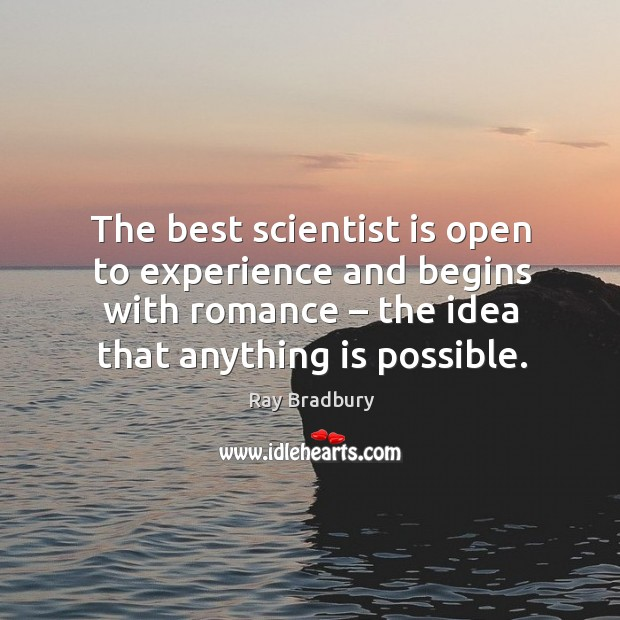 The best scientist is open to experience and begins with romance – the idea that anything is possible. Image
