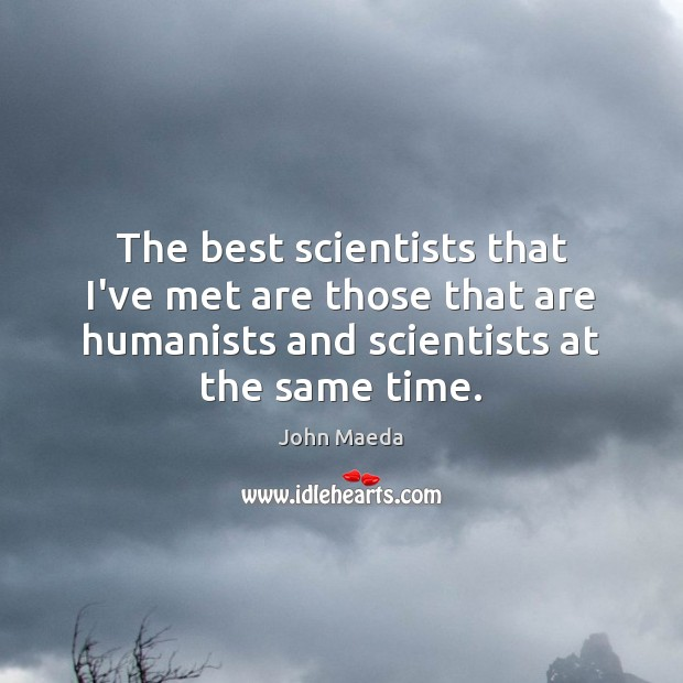 The best scientists that I've met are those that are humanists and John Maeda Picture Quote