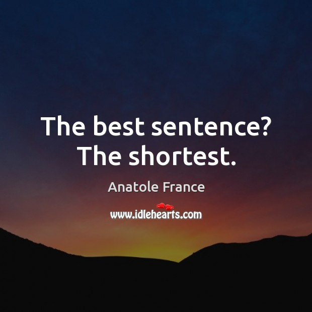 The best sentence? The shortest. Anatole France Picture Quote