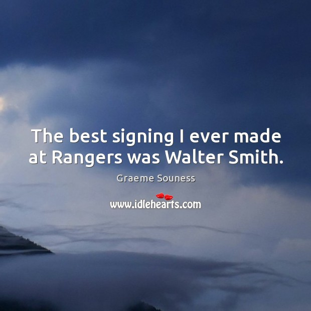The best signing I ever made at Rangers was Walter Smith. Graeme Souness Picture Quote