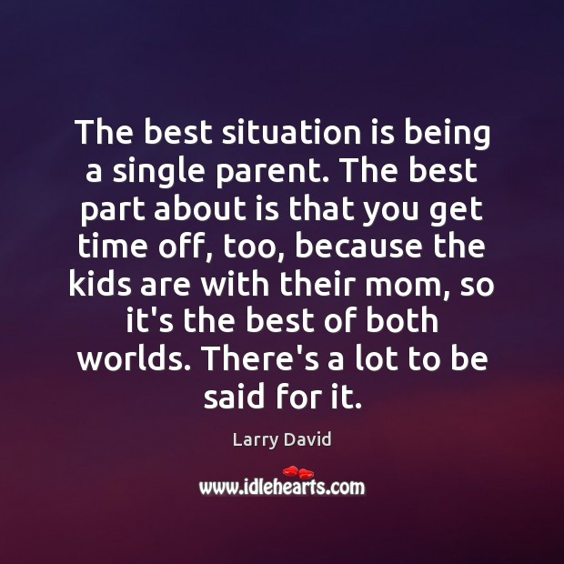 Image, The best situation is being a single parent. The best part about