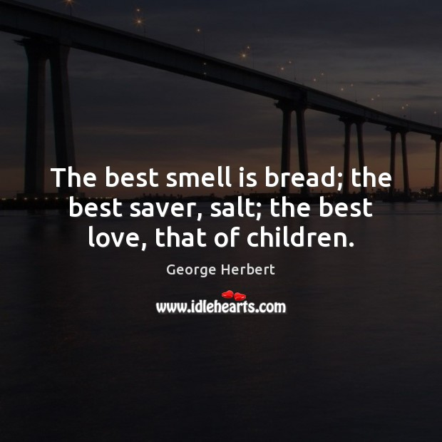 Image, The best smell is bread; the best saver, salt; the best love, that of children.