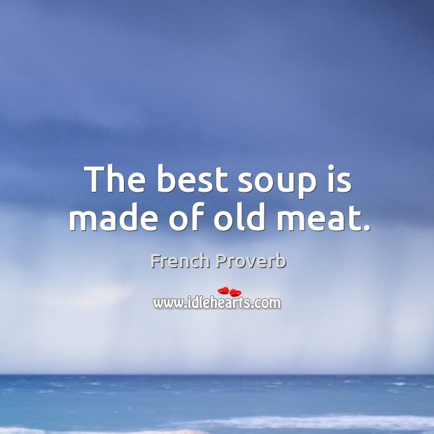 Image, The best soup is made of old meat.