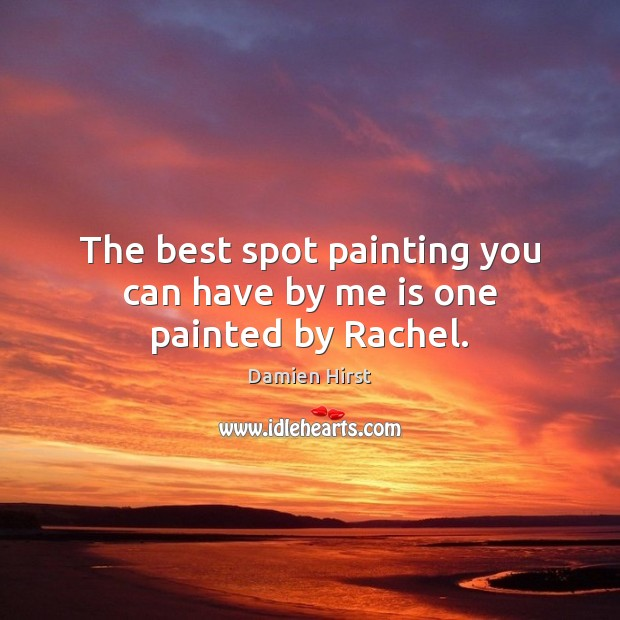 The best spot painting you can have by me is one painted by Rachel. Damien Hirst Picture Quote