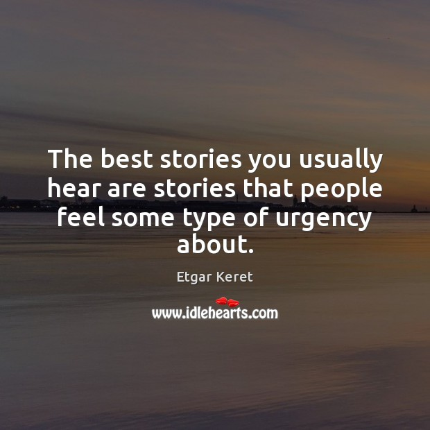 The best stories you usually hear are stories that people feel some type of urgency about. Image