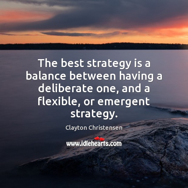 The best strategy is a balance between having a deliberate one, and Clayton Christensen Picture Quote