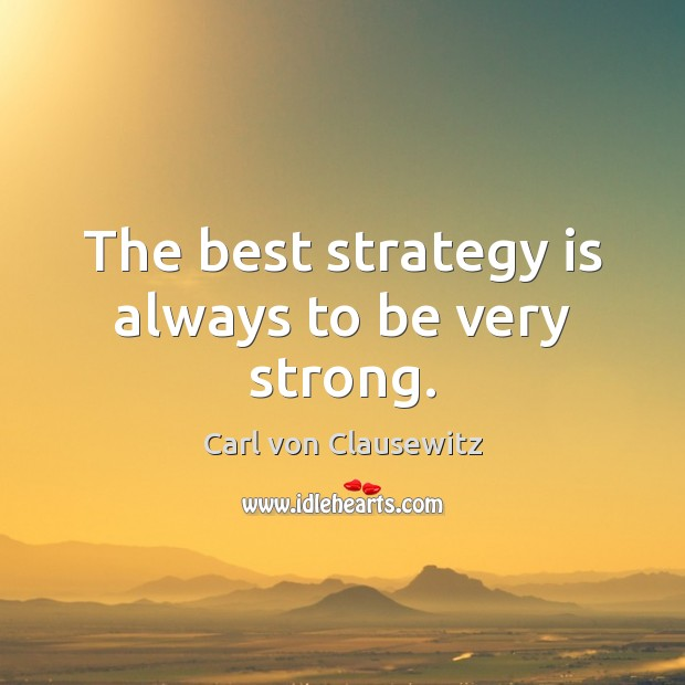 The best strategy is always to be very strong. Carl von Clausewitz Picture Quote