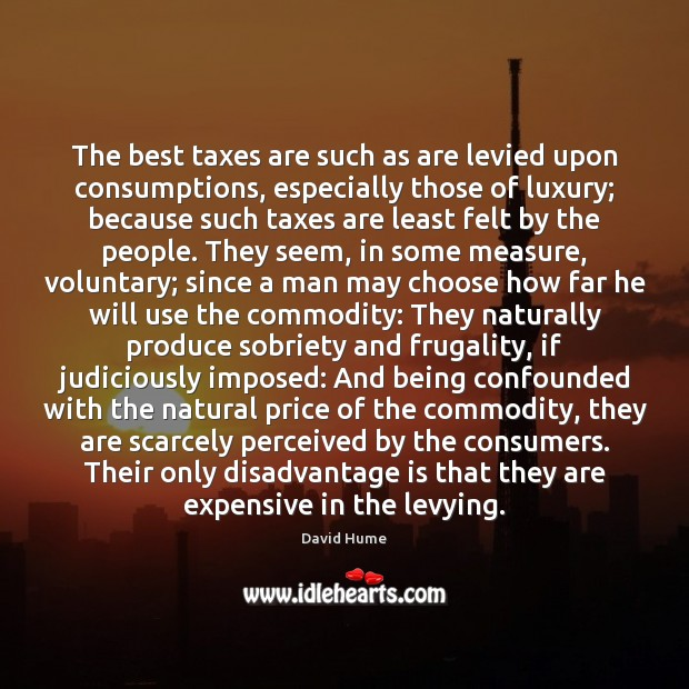 The best taxes are such as are levied upon consumptions, especially those David Hume Picture Quote
