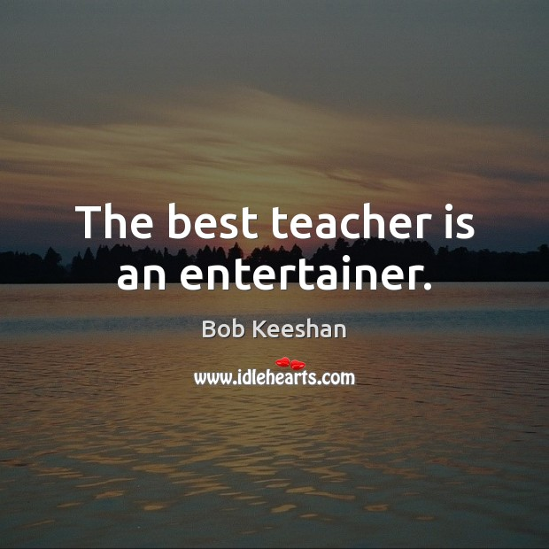 The best teacher is an entertainer. Teacher Quotes Image