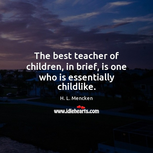 The best teacher of children, in brief, is one who is essentially childlike. Image