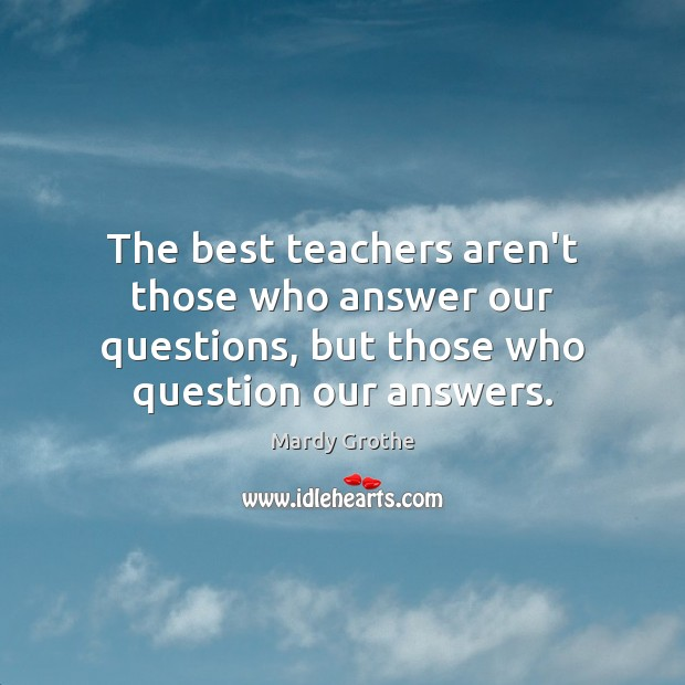 The best teachers aren't those who answer our questions, but those who Image
