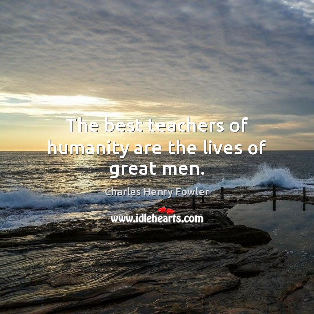 The best teachers of humanity are the lives of great men. Image