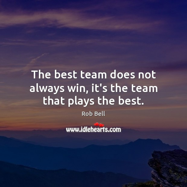 The best team does not always win, it's the team that plays the best. Rob Bell Picture Quote