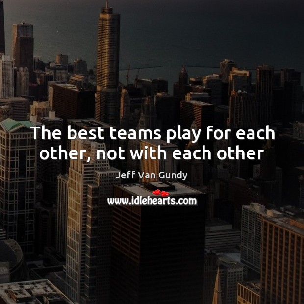 The best teams play for each other, not with each other Jeff Van Gundy Picture Quote