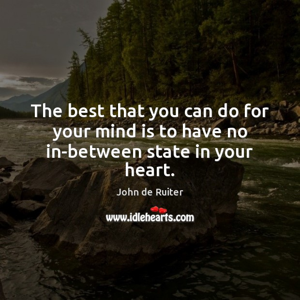 Image, The best that you can do for your mind is to have no in-between state in your heart.