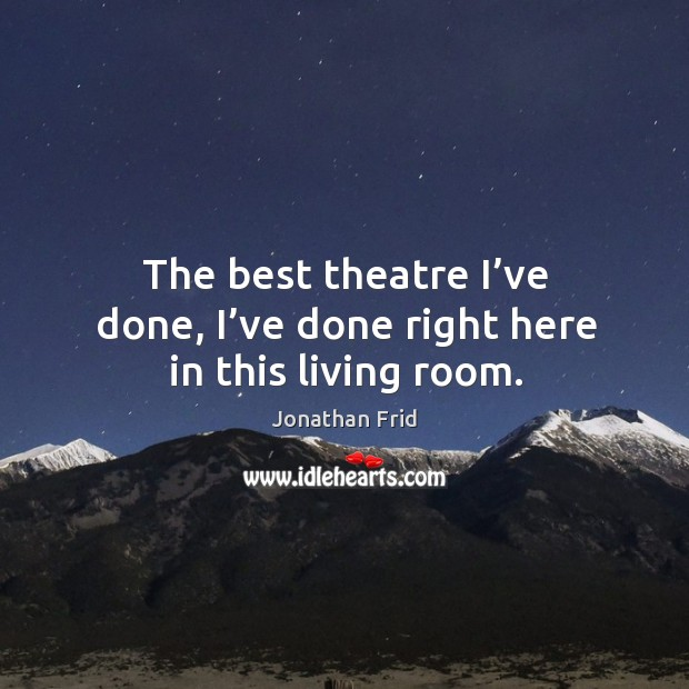 The best theatre I've done, I've done right here in this living room. Image