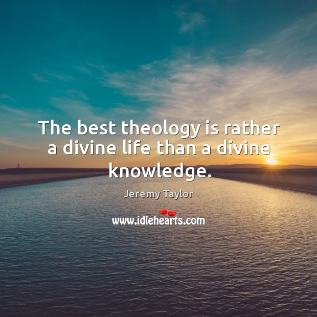 The best theology is rather a divine life than a divine knowledge. Image