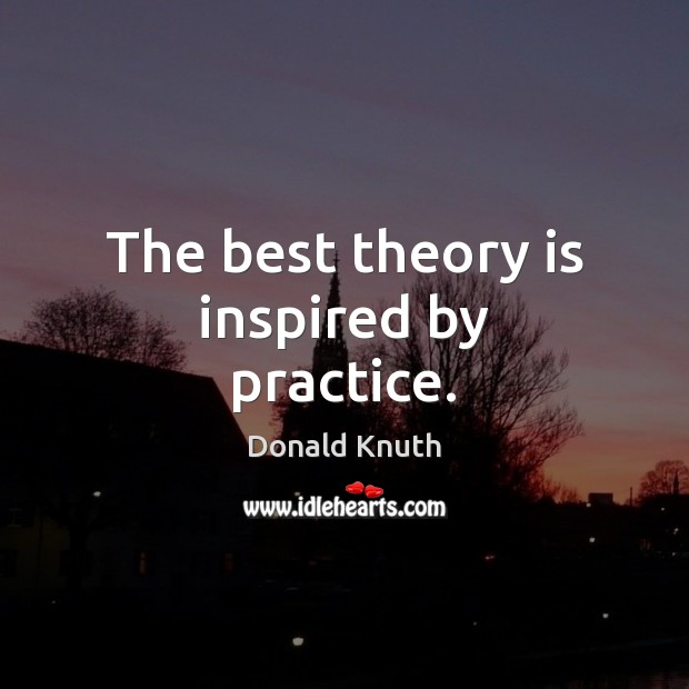 The best theory is inspired by practice. Donald Knuth Picture Quote