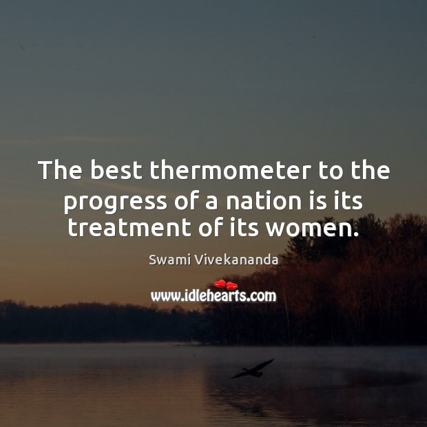 The best thermometer to the progress of a nation is its treatment of its women. Swami Vivekananda Picture Quote