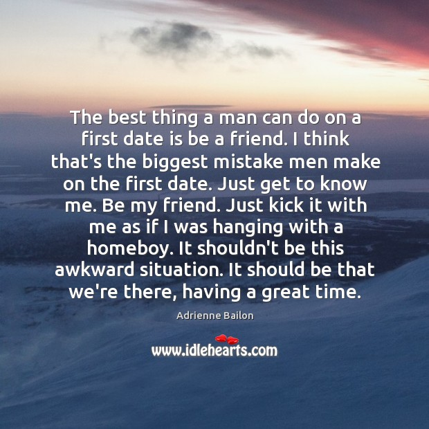 The best thing a man can do on a first date is Image
