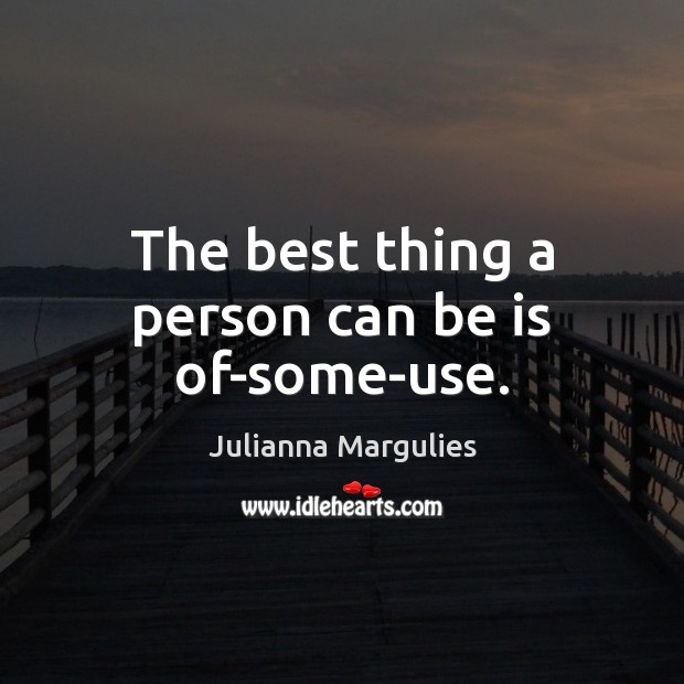 The best thing a person can be is of-some-use. Julianna Margulies Picture Quote