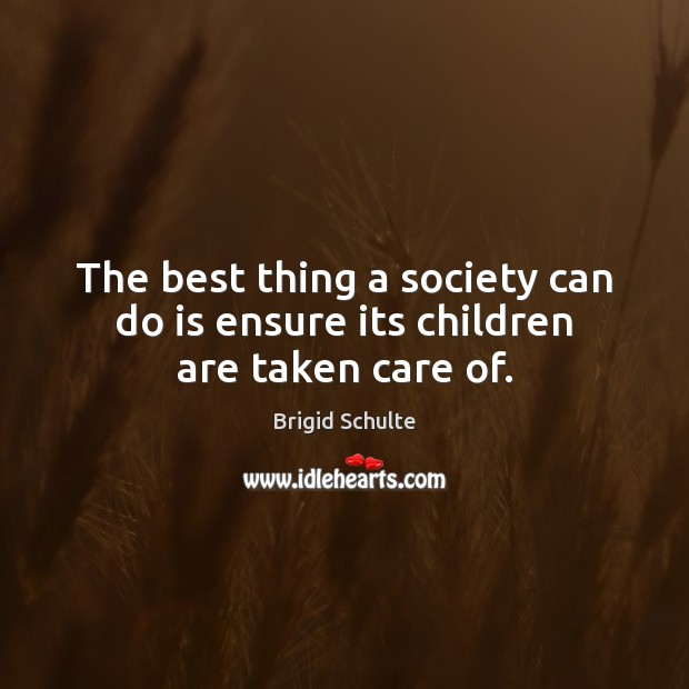 Image, The best thing a society can do is ensure its children are taken care of.