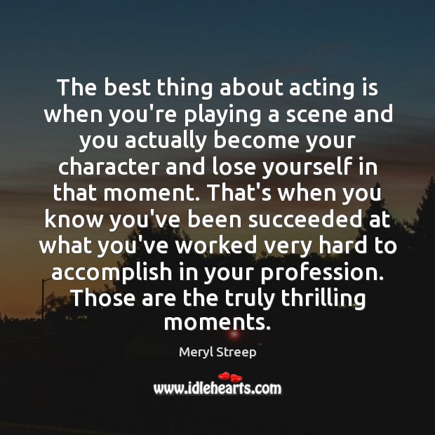 The best thing about acting is when you're playing a scene and Acting Quotes Image