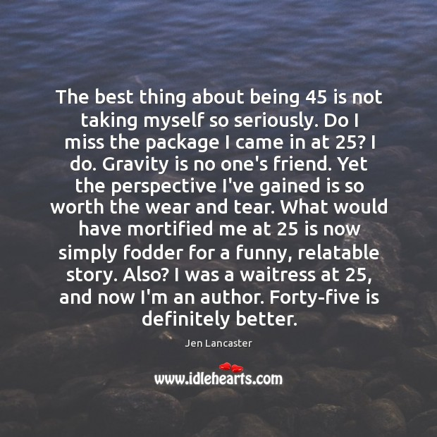 The best thing about being 45 is not taking myself so seriously. Do Jen Lancaster Picture Quote
